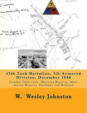 17th Tank Battalion, 7th Armored Division, December 1944: Combat Interviews, Morning Reports, After Action Reports, Germany and Belgium