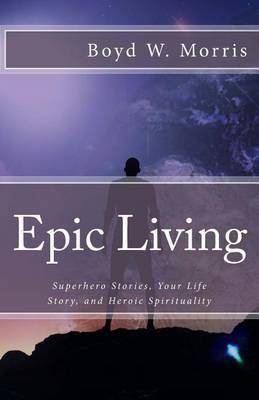Epic Living: Superhero Stories, Your Life Story, and Heroic Spirituality