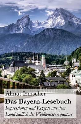 Das Bayern-Lesebuch: Impressionen Und Rezepte Aus Dem Land Sudlich Des Weisswurst-Aquators