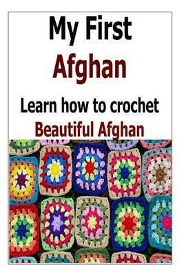 My First Afghan: Learn How to Crochet Beautiful Afghan: (Afghan Crochet, Afghan Crochet Patterns, Crochet for Beginners, Crochet)