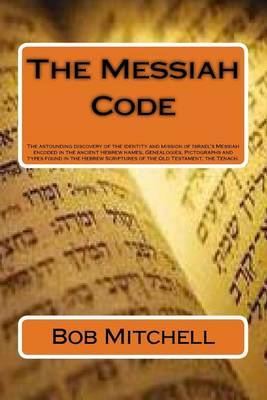 The Messiah Code: The Astounding Discovery of the Identity and Mission of Israel's Messiah Revealed in the Ancient Hebrew Names, Genealogies, Pictographs and Types Found in the Hebrew Scriptures of the Old Testament, the Tenach.