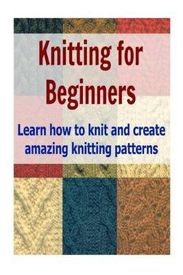 Knitting for Beginners: Learn How to Knit and Create Amazing Knitting Patterns: (Knitting, Knitting Patterns, Knitting for Beginners, Knitting Socks, Afghan Patterns, Crochet)