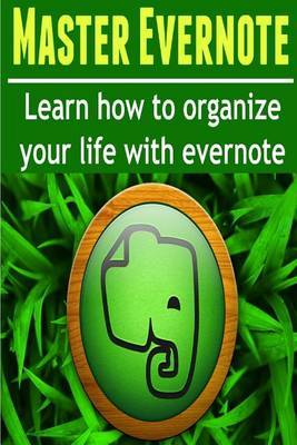 Master Evernote: Learn How to Organize Your Life with Evernote: (Evernote, Evernote Essentials, Evernote Planner...Get Things Done)