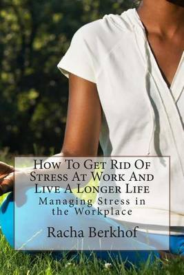 How to Get Rid of Stress at Work and Live a Longer Life: Managing Stress in the Workplace