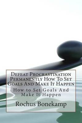 Defeat Procrastination Permanently How to Set Goals and Make It Happen: How to Set Goals and Make It Happen
