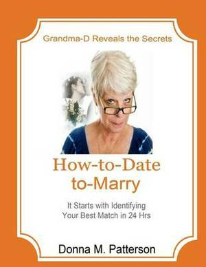 How to Date to Marry -- It Starts with a Plan: Grandma-D Reveals Six Powerful Dating Skills to Stop Romantic Rejection to Smoothly Bridge the Journey from Selection Thru Dating Into Marriage. Handling Dating Rejection Is Now Made Easy.