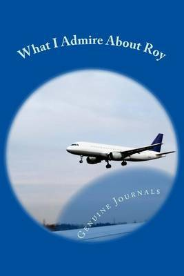 What I Admire about Roy: A Collection of Positive Thoughts, Hopes, Dreams, and Wishes.