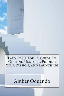 Paid to Be You: A Guide to Getting Unstuck, Finding Your Passion, and Launching