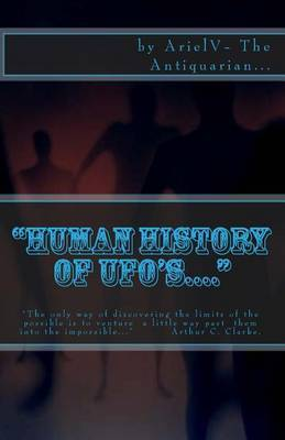 Human History of UFO'S.... :  The Only Way of Discovering the Limits of the Possible Is to Venture a Little Way Past Them Into the Impossible.  Arthur C. Clarke.