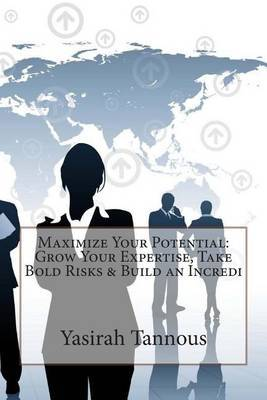 Maximize Your Potential: Grow Your Expertise, Take Bold Risks & Build an Incredi