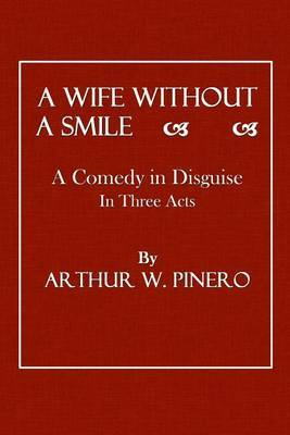 A Wife Without a Smile: A Comedy in Disguise in Three Acts