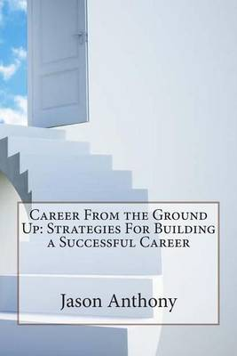 Career from the Ground Up: Strategies for Building a Successful Career
