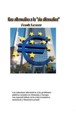 Una Alternativa a la  Sin Alternativa : Las Soluciones Alternativas a Los Problemas Politicos Actuales En Alemania y Europa, Teniendo En Cuenta La Crisis Economica, Monetaria y Financiera!