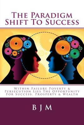The Paradigm Shift to Success: Within Failure Poverty & Persecution Lies the Opportunity for Success, Prosperty & Wealth