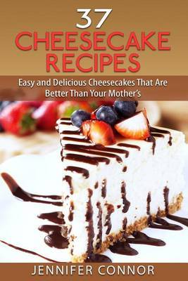 37 Cheesecake Recipes: Easy and Delicious Cheesecakes That Are Better Than Your Mother's