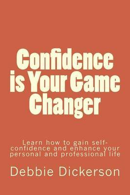 Confidence Is Your Game Changer: Learn How to Gain Self-Confidence and Enhance Your Personal and Professional Life