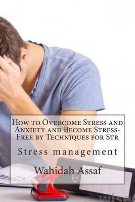 How to Overcome Stress and Anxiety and Become Stress-Free by Techniques for Str: Stress Management