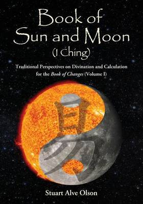 Book of Sun and Moon (I Ching) Volume I: Traditional Perspectives on Divination and Calculation for the Book of Changes