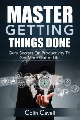 Master Getting Things Done: Guru Secrets on Productivity to Get More Out of Life