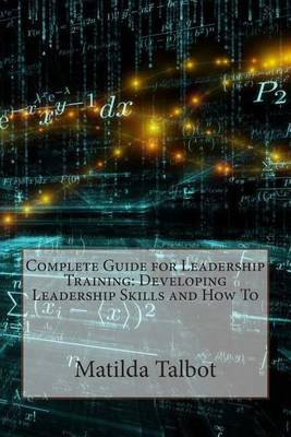 Complete Guide for Leadership Training: Developing Leadership Skills and How to