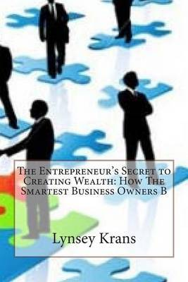 The Entrepreneur's Secret to Creating Wealth: How the Smartest Business Owners B