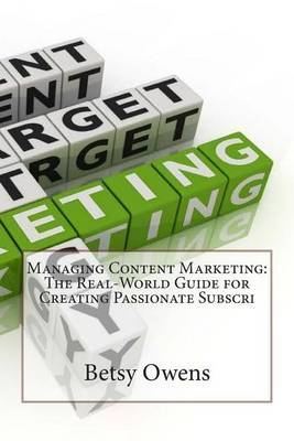 Managing Content Marketing: The Real-World Guide for Creating Passionate Subscri