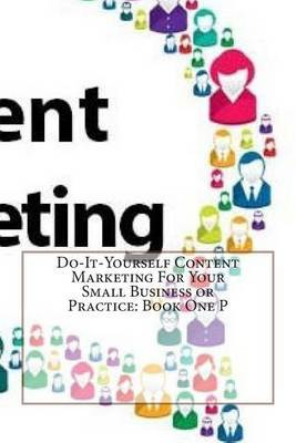 Do-It-Yourself Content Marketing for Your Small Business or Practice: Book One P