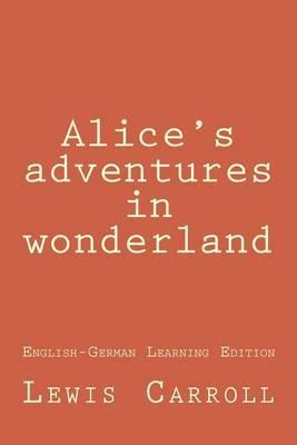Alice's Adventures in Wonderland: Alice's Adventures in Wonderland (English-German Learning Edition)
