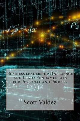 Business Leadership: Influence and Lead ! Fundamentals for Personal and Profess