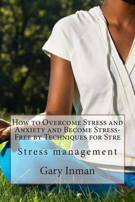 How to Overcome Stress and Anxiety and Become Stress-Free by Techniques for Stre: Stress Management