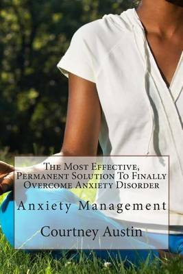 The Most Effective, Permanent Solution to Finally Overcome Anxiety Disorder: Anxiety Management