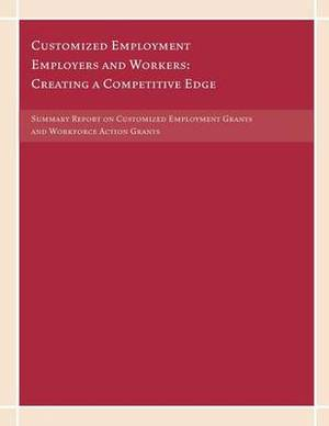 Customized Employment Employers and Workers: Creating a Competitive Edge: Summary Report on Customized Employment Grants and Workforce Action Grants