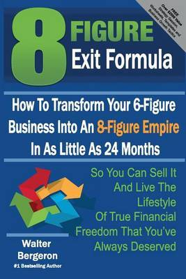 8 Figure Exit Formula: How to Transform Your 6-Figure Business Into an 8-Figure Empire in as Little as 24 Months