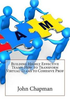 Building Highly Effective Teams: How to Transform Virtual Teams to Cohesive Prof