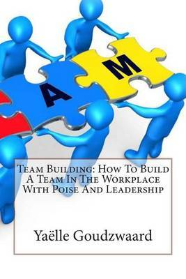 Team Building: How to Build a Team in the Workplace with Poise and Leadership