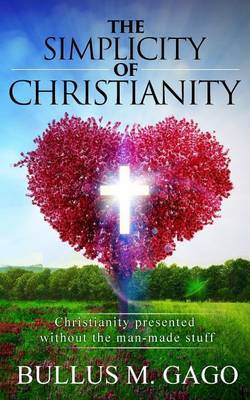 The Simplicity of Christianity: Christianity Presented Without the Man-Made Stuff