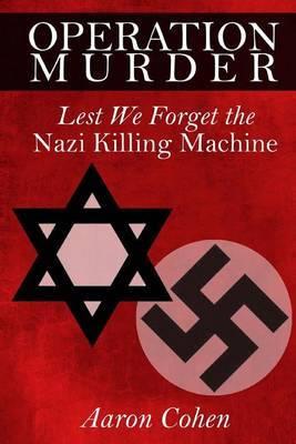 Operation Murder: Lest We Forget the Nazi Killing Machine