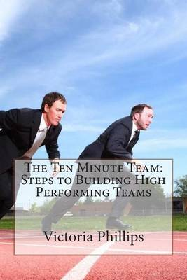 The Ten Minute Team: Steps to Building High Performing Teams