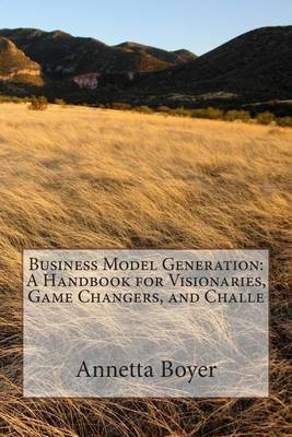 Business Model Generation: A Handbook for Visionaries, Game Changers, and Challe