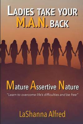 Ladies, Take Your M.A.N. Back: Mature - Assertive - Nature
