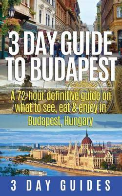 3 Day Guide to Budapest: A 72-Hour Definitive Guide on What to See, Eat & Enjoy in Budapest, Hungary