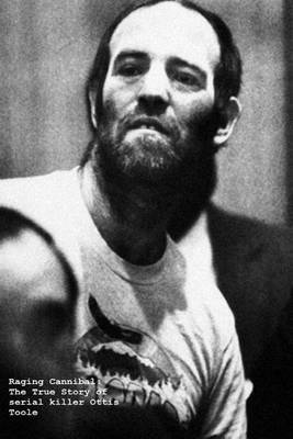 Raging Cannibal: The True Story of Serial Killer Ottis Toole