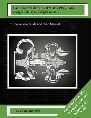 Fiat Croma 1.9 Jtd 55196859 Gt1749mv Turbocharger Rebuild and Repair Guide: Turbo Service Guide and Shop Manual