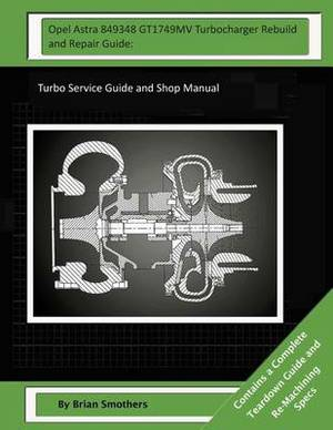 Opel Astra 849348 Gt1749mv Turbocharger Rebuild and Repair Guide: Turbo Service Guide and Shop Manual
