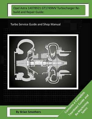 Opel Astra 14078921 Gt1749mv Turbocharger Rebuild and Repair Guide: Turbo Service Guide and Shop Manual