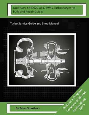 Opel Astra 5849029 Gt1749mv Turbocharger Rebuild and Repair Guide: Turbo Service Guide and Shop Manual
