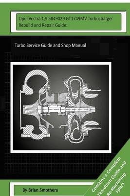 Opel Vectra 1.9 5849029 Gt1749mv Turbocharger Rebuild and Repair Guide: Turbo Service Guide and Shop Manual