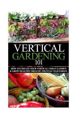 Vertical Gardening 101: How to Create Your Vertical Urban Garden & Grow Healthy Organic Fruits & Vegetables