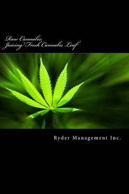 Raw Cannabis: Juicing Fresh Cannabis Leaf: The Medicinal Benefits of Cannabis