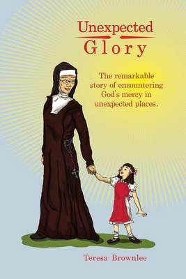 Unexpected Glory: The Remarkable Story of Encountering God's Mercy in Unexpected Places.